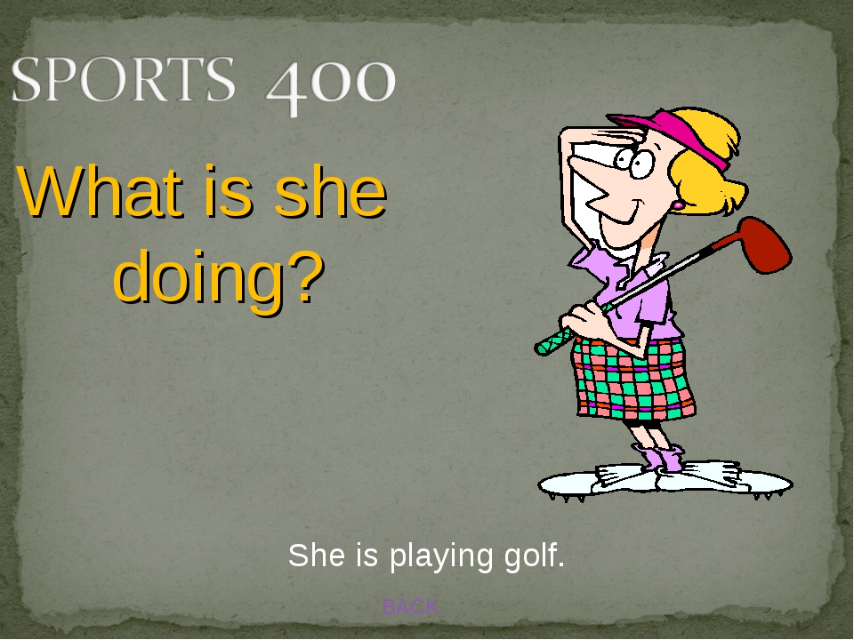 BACK What is she doing? She is playing golf.