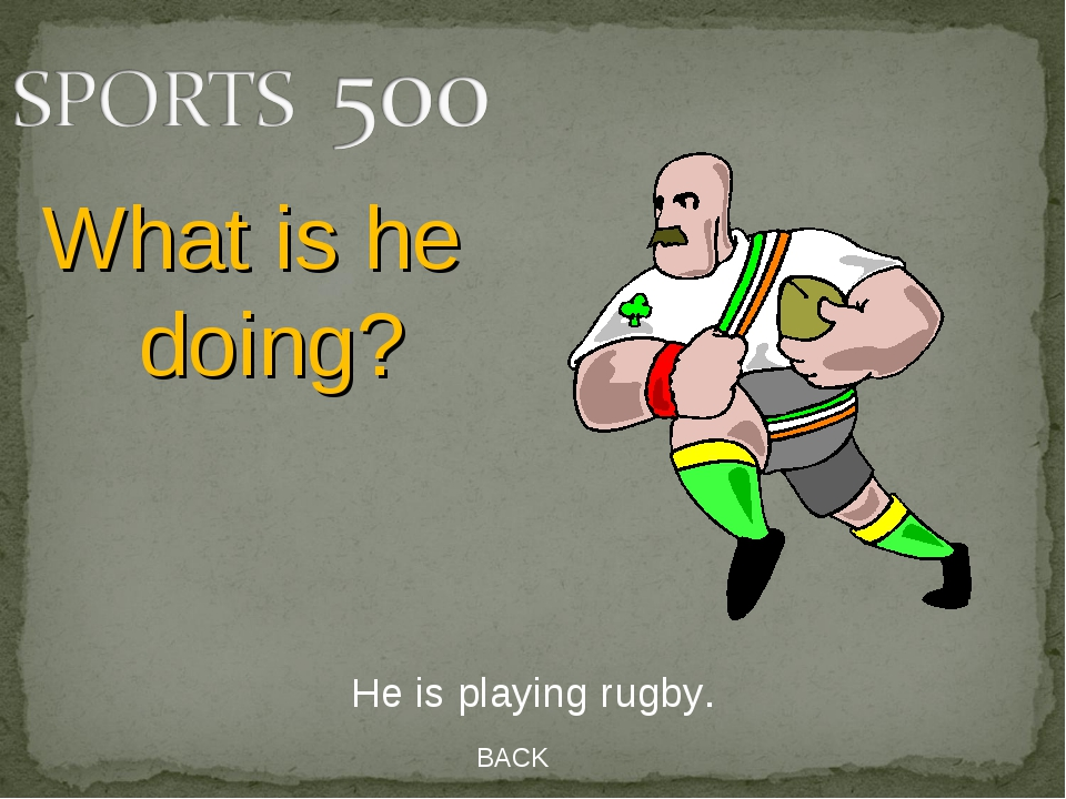 BACK He is playing rugby. What is he doing?