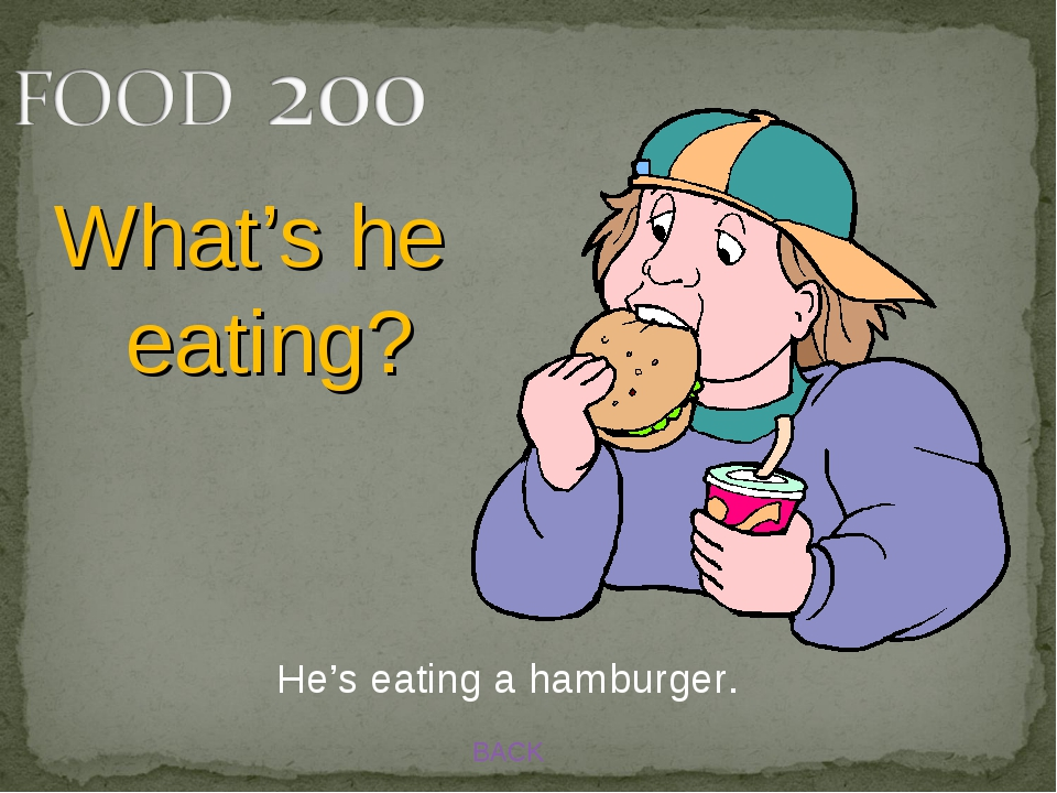 BACK He's eating a hamburger. What's he eating?