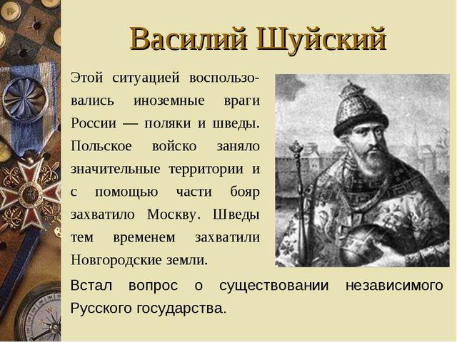 Василий Шуйский Этой ситуацией воспользо-вались иноземные враги России — пол...