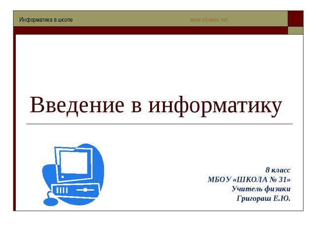 Введение в информатику 8 класс МБОУ «ШКОЛА № 31» Учитель физики Григораш Е.Ю....