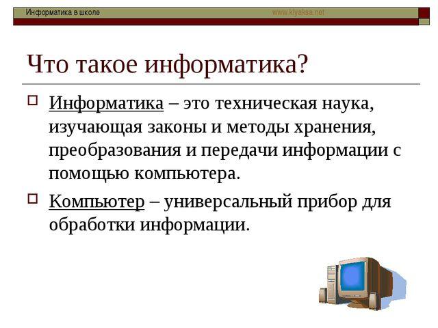 Что такое информатика? Информатика – это техническая наука, изучающая законы...