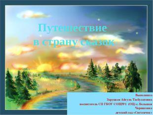 Путешествие в страну сказок Выполнила Заруцкая Айгуль Тасбулатовна воспитател
