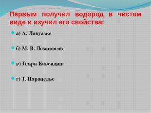Первым получил водород в чистом виде и изучил его свойства: а) А. Лавуазье б)