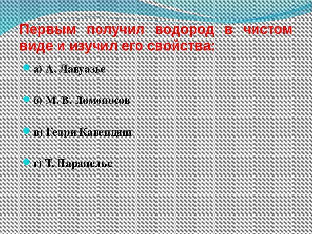 Первым получил водород в чистом виде и изучил его свойства: а) А. Лавуазье б)...