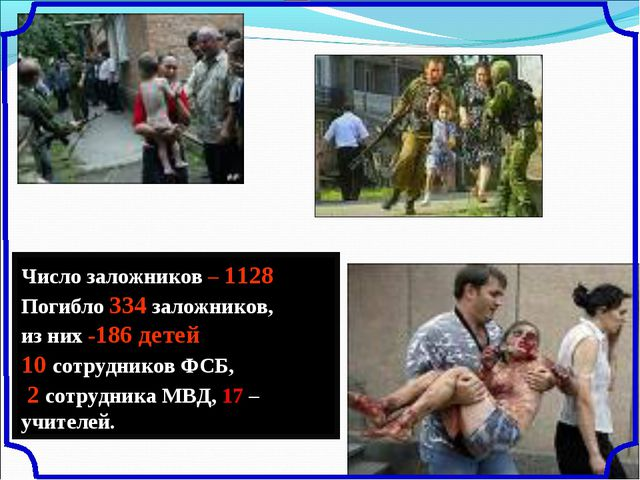 Число заложников – 1128 Погибло 334 заложников, из них -186 детей, 10 сотрудн...