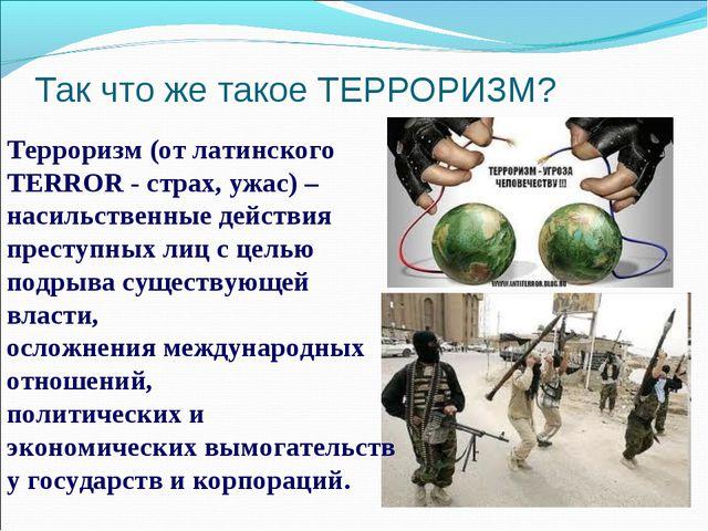 Так что же такое ТЕРРОРИЗМ? Терроризм (от латинского TERROR - страх, ужас) –...
