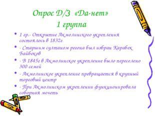Опрос Д/З «Да-нет» 1 группа 1 гр.- Открытие Акмолинского укрепления состоялос