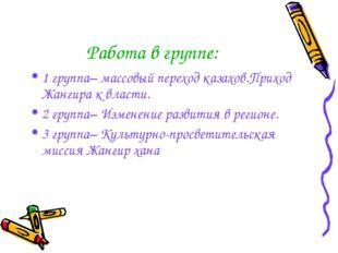 Работа в группе: 1 группа– массовый переход казахов.Приход Жангира к власти.