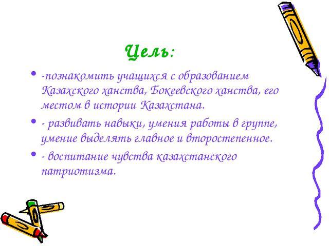 Цель: -познакомить учащихся с образованием Казахского ханства, Бокеевского ха...