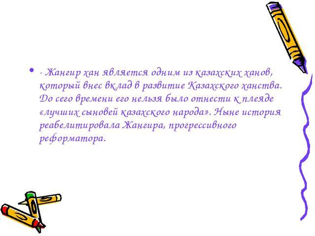 - Жангир хан является одним из казахских ханов, который внес вклад в развитие...