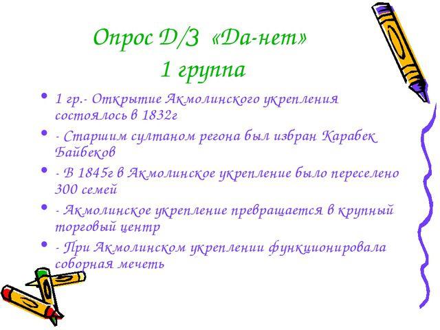 Опрос Д/З «Да-нет» 1 группа 1 гр.- Открытие Акмолинского укрепления состоялос...