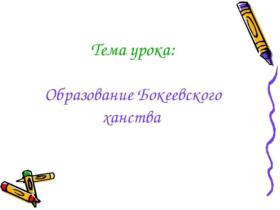 Тема урока: Образование Бокеевского ханства