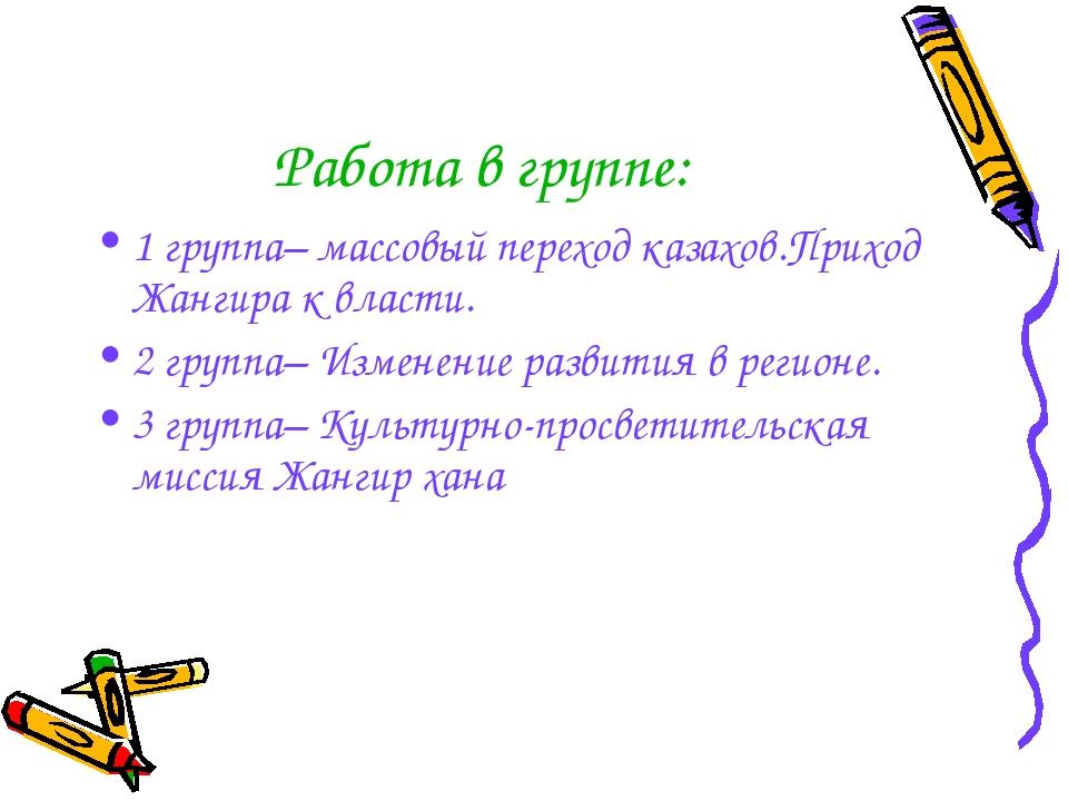 Работа в группе: 1 группа– массовый переход казахов.Приход Жангира к власти....
