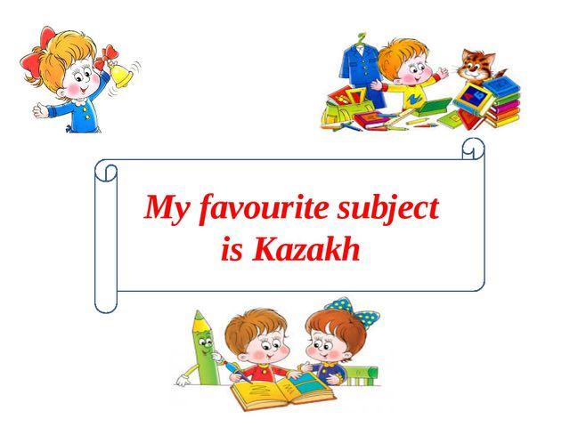 My favourite subject is Kazakh