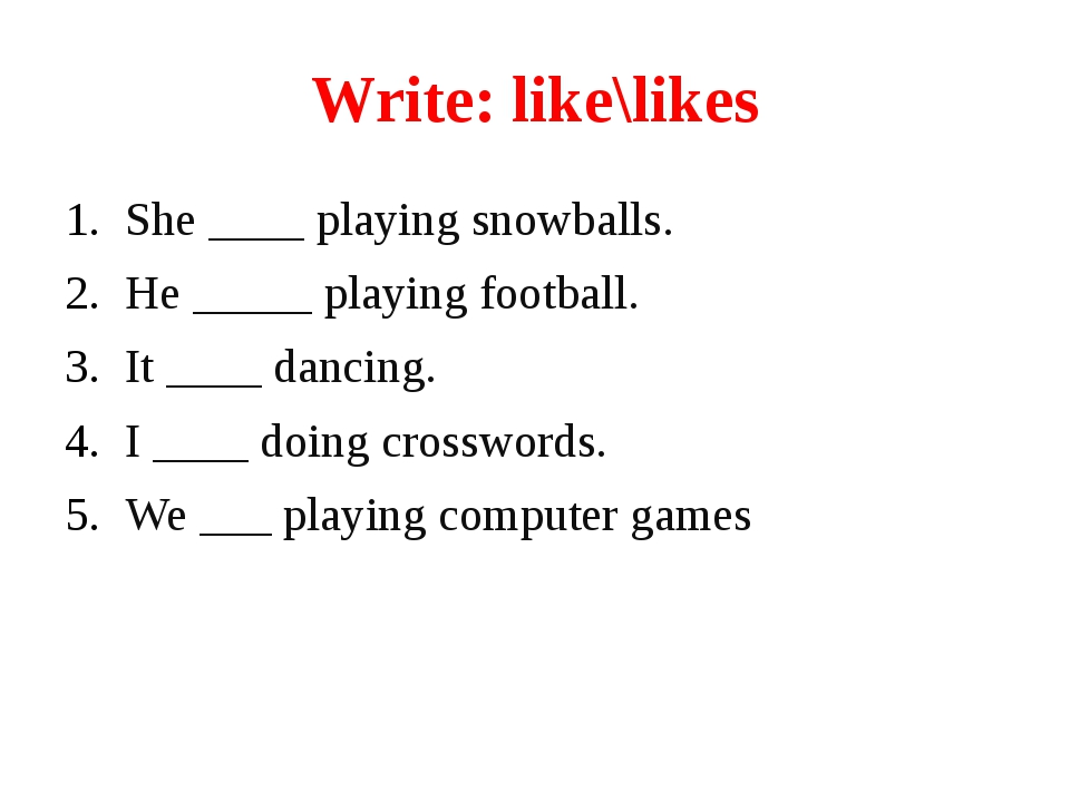 Write: like\likes She ____ playing snowballs. He _____ playing football. It _...