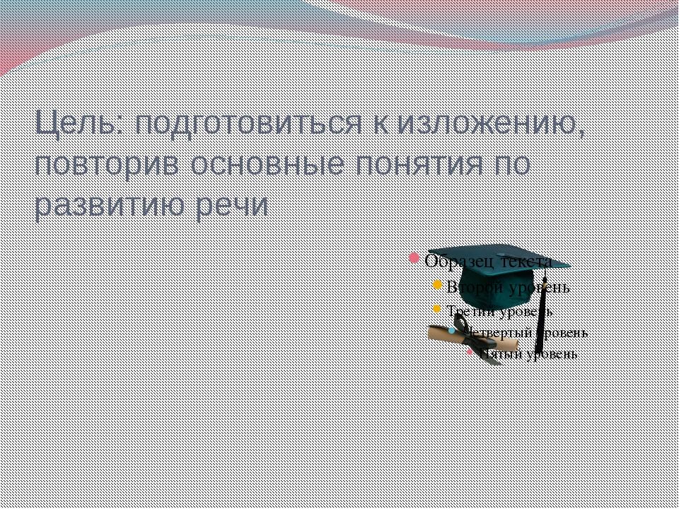 Цель: подготовиться к изложению, повторив основные понятия по развитию речи