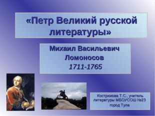 «Петр Великий русской литературы» Михаил Васильевич Ломоносов 1711-1765 Костр