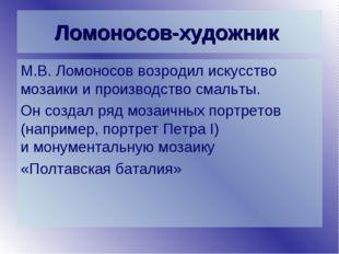 Ломоносов-художник М.В. Ломоносов возродил искусство мозаики и производство с