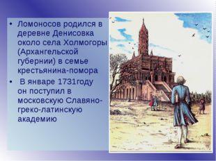 Ломоносов родился в деревне Денисовка около села Холмогоры (Архангельской губ