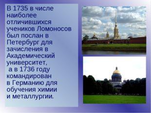 В 1735 в числе наиболее отличившихся учеников Ломоносов был послан в Петербур