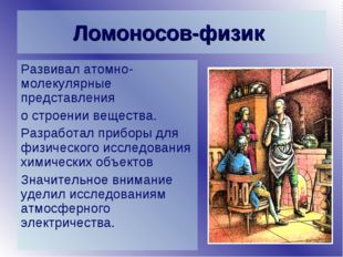 Ломоносов-физик Развивал атомно-молекулярные представления о строении веществ