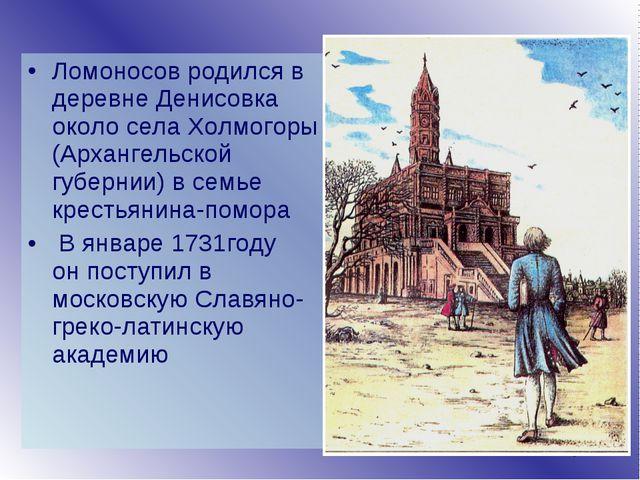 Ломоносов родился в деревне Денисовка около села Холмогоры (Архангельской губ...
