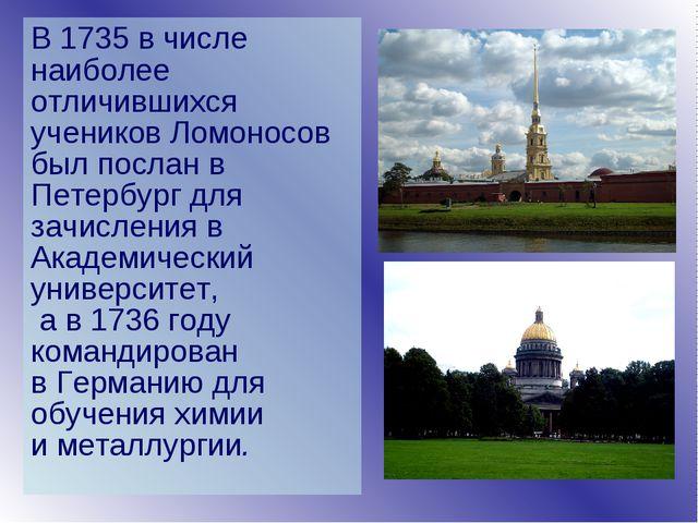 В 1735 в числе наиболее отличившихся учеников Ломоносов был послан в Петербур...