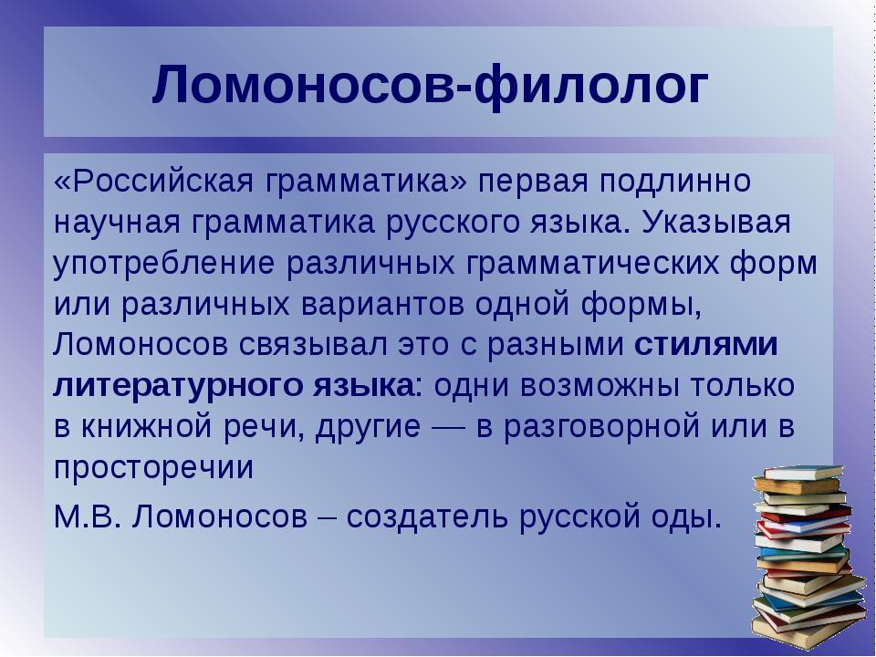 Ломоносов-филолог «Российская грамматика» первая подлинно научная грамматика...
