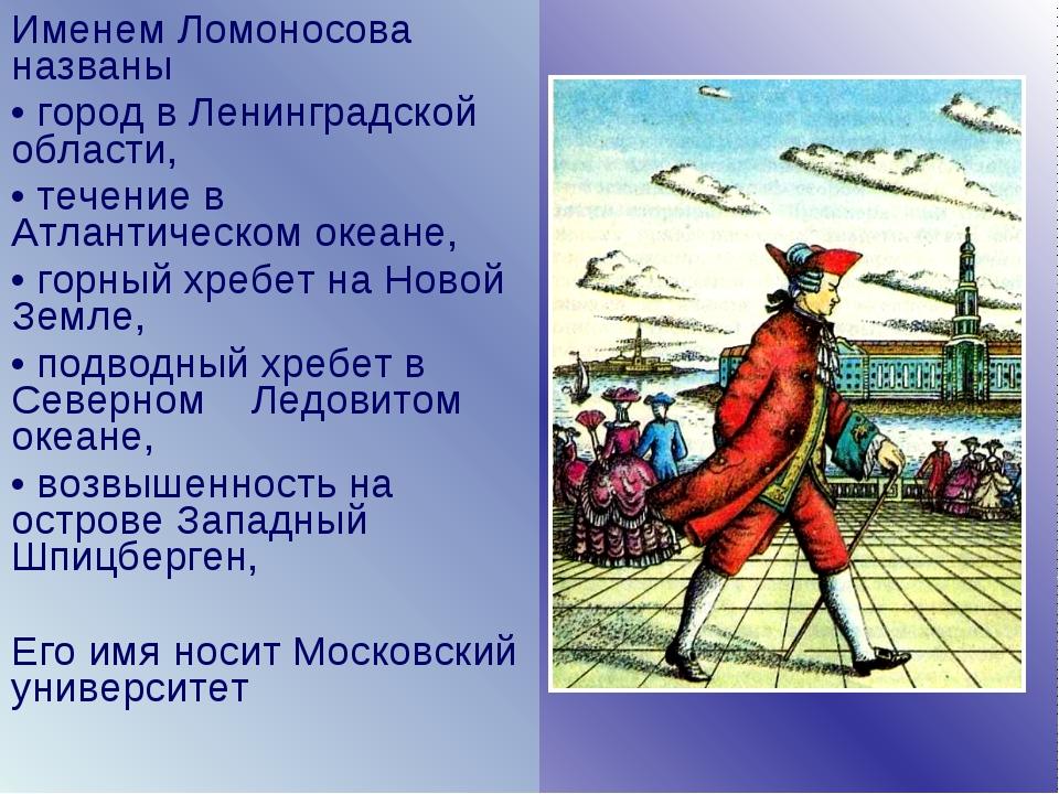 Именем Ломоносова названы город в Ленинградской области, течение в Атлантичес...