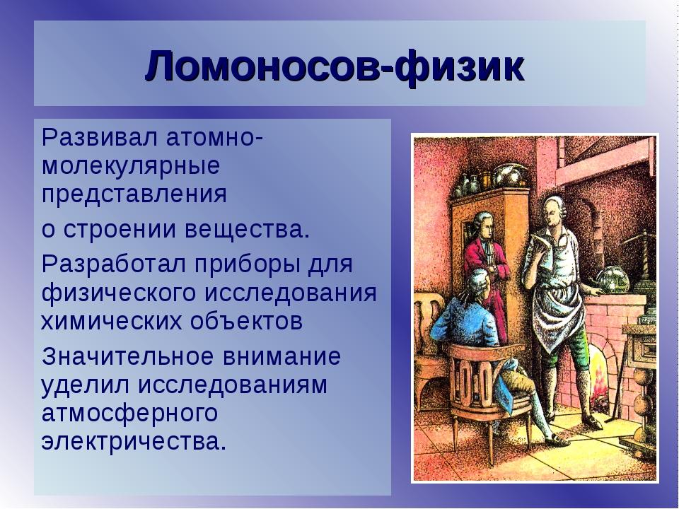 Ломоносов-физик Развивал атомно-молекулярные представления о строении веществ...