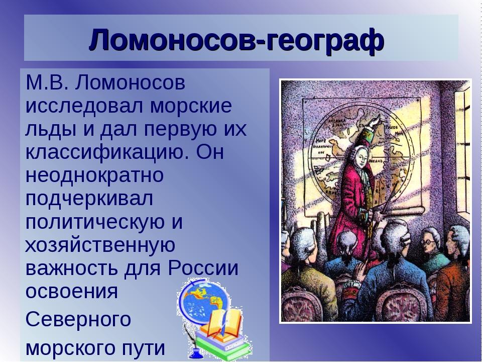 Ломоносов-географ М.В. Ломоносов исследовал морские льды и дал первую их клас...