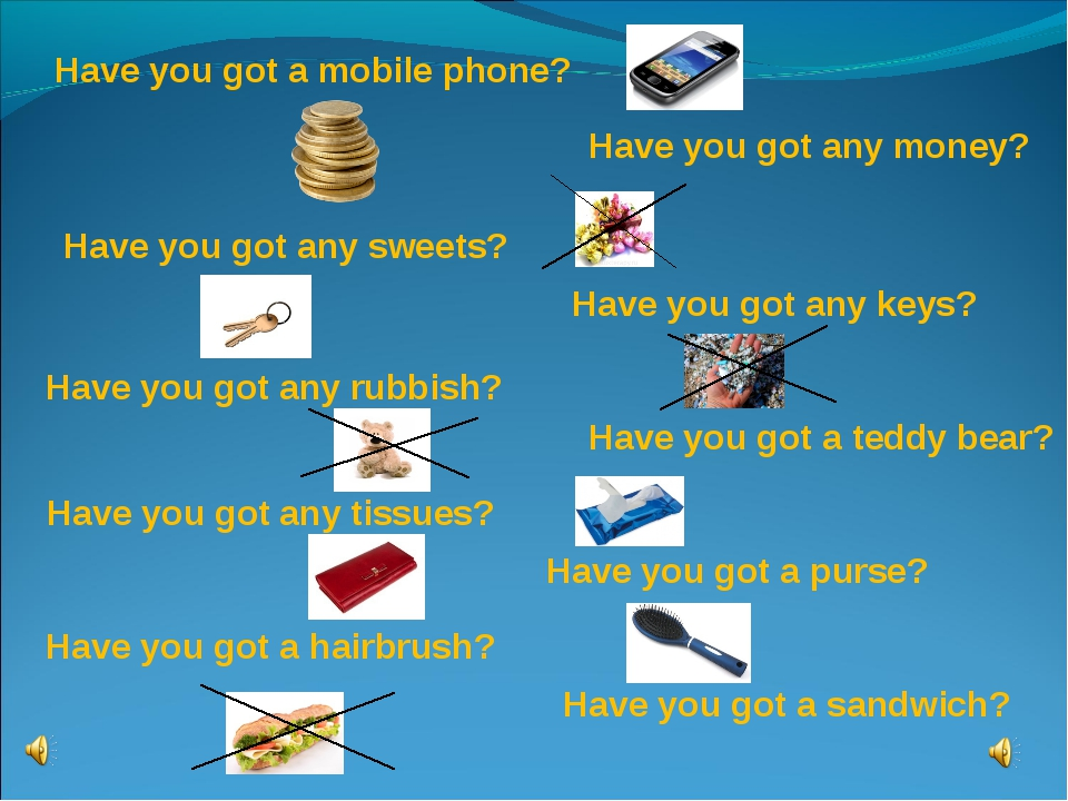 Have you got а mobile phone? Have you got аnу money? Have you got any sweets?...