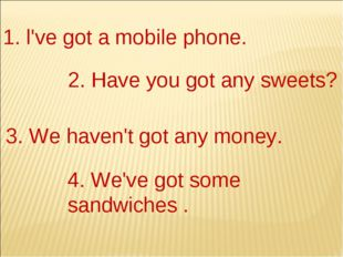 1. l've got а mobile phone. 2. Have you got any sweets? 3. We haven't got any