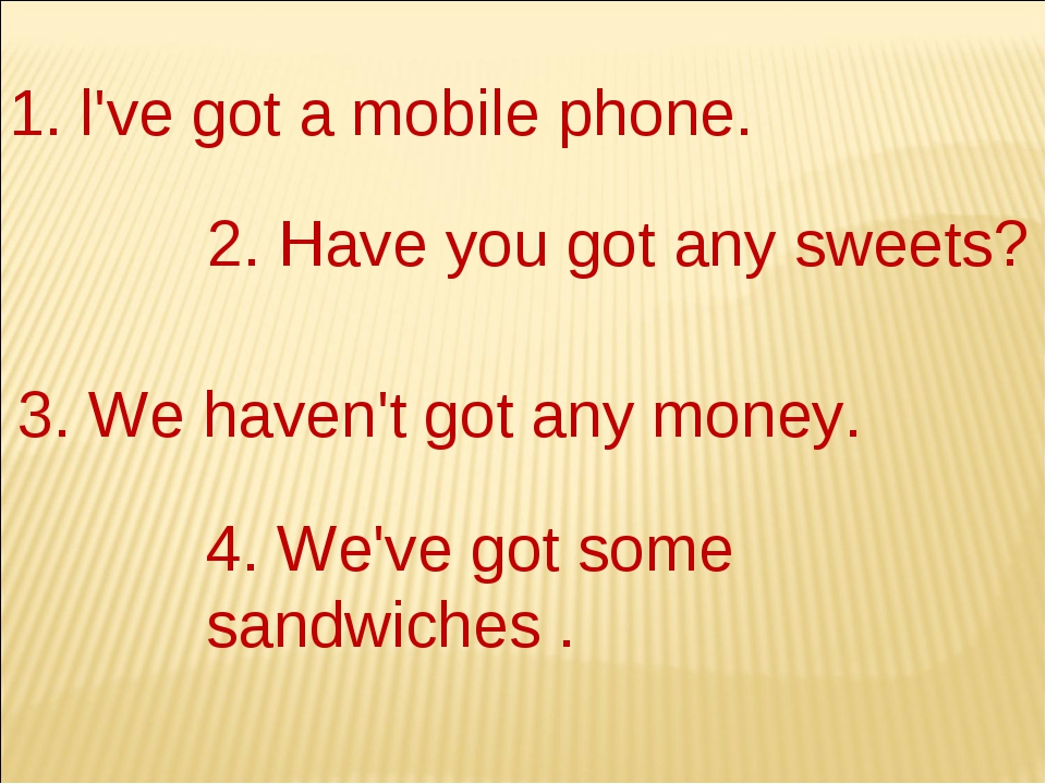 1. l've got а mobile phone. 2. Have you got any sweets? 3. We haven't got any...
