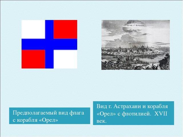 Предполагаемый вид флага с корабля «Орел» Вид г. Астрахани и корабля «Орел» с...
