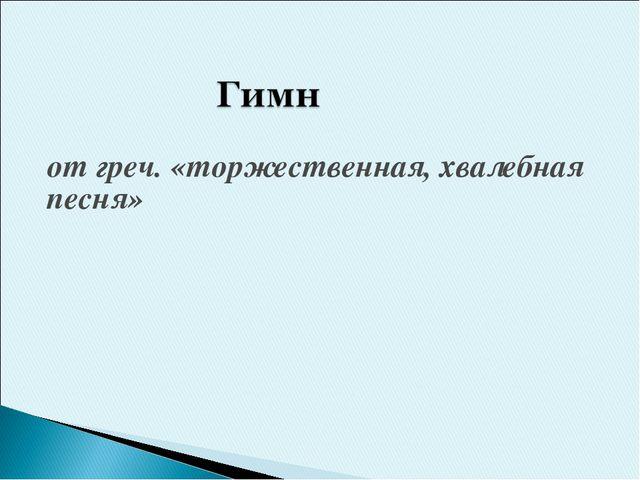 от греч. «торжественная, хвалебная песня»