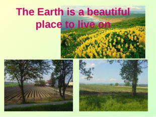 The Earth is a beautiful place to live on