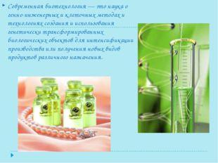 Современная биотехнология — это наука о генно-инженерных и клеточных методах