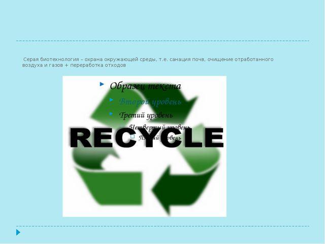 Серая биотехнология – охрана окружающей среды, т.е. санация почв, очищение о...