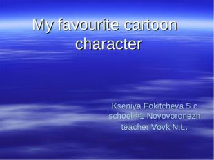 Kseniya Fokitcheva 5 c school #1 Novovoronezh teacher Vovk N.L. My favourite