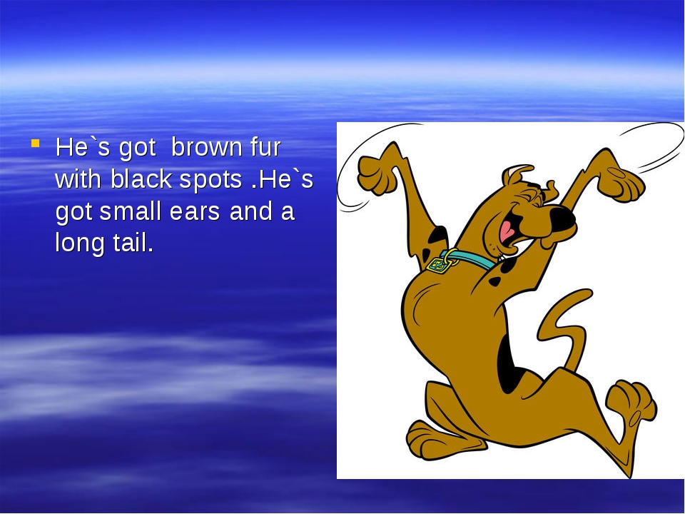 He`s got brown fur with black spots .He`s got small ears and a long tail.