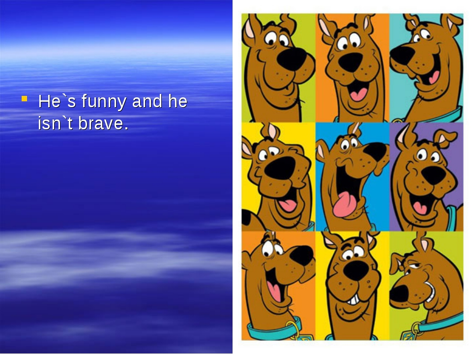He`s funny and he isn`t brave.