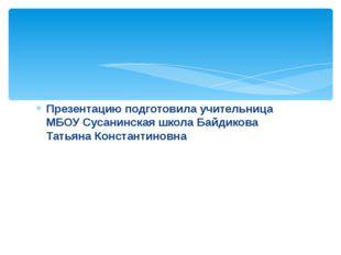 Презентацию подготовила учительница МБОУ Сусанинская школа Байдикова Татьяна