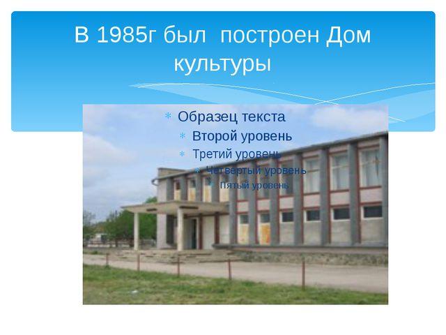 В 1985г был построен Дом культуры