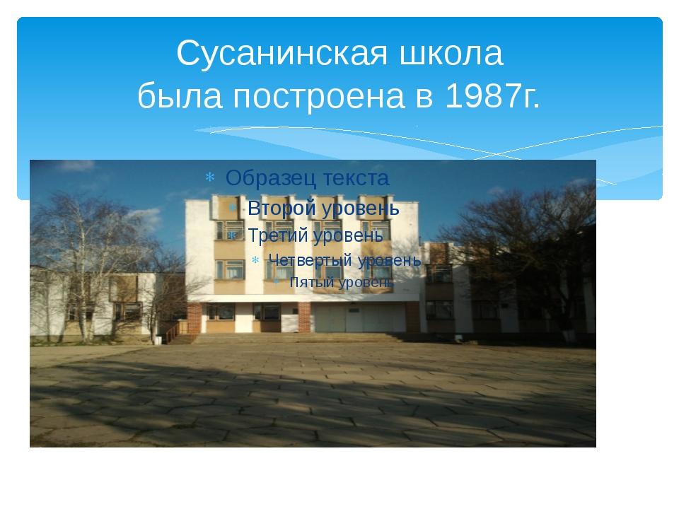 Сусанинская школа была построена в 1987г.