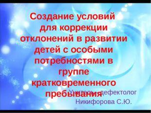 Учитель –дефектолог Никифорова С.Ю. Создание условий для коррекции отклонени