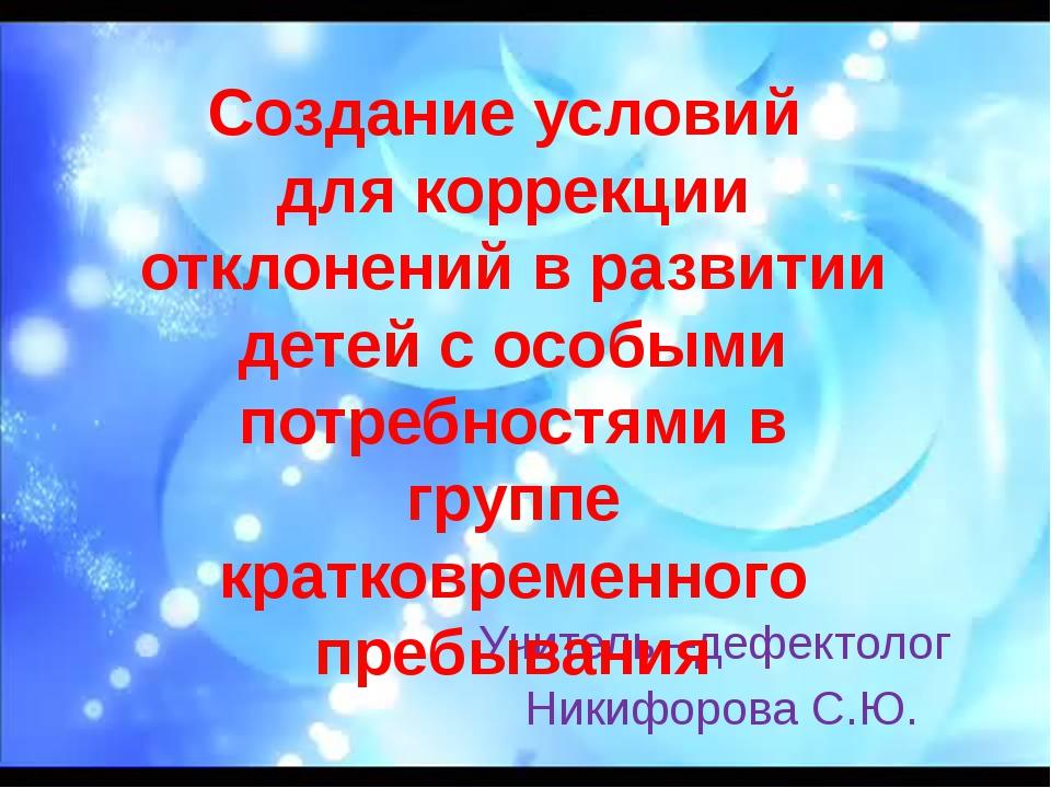Учитель –дефектолог Никифорова С.Ю. Создание условий для коррекции отклонени...