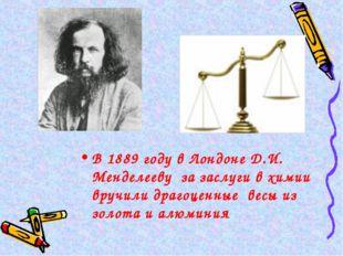 В 1889 году в Лондоне Д.И. Менделееву за заслуги в химии вручили драгоценные