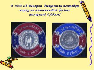 В 1955 г.в Венгрии выпустили почтовую марку на алюминиевой фольге толщиной 0,